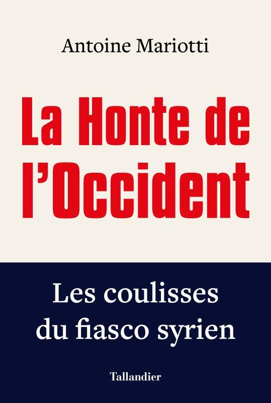 LA HONTE DE L'OCCIDENT  -  LES COULISSES DU FIASCO SYRIEN MARIOTTI, ANTOINE TALLANDIER