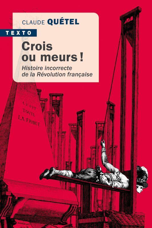 CROIS OU MEURS ! HISTOIRE INCORRECTE DE LA REVOLUTION FRANCAISE QUETEL, CLAUDE TALLANDIER
