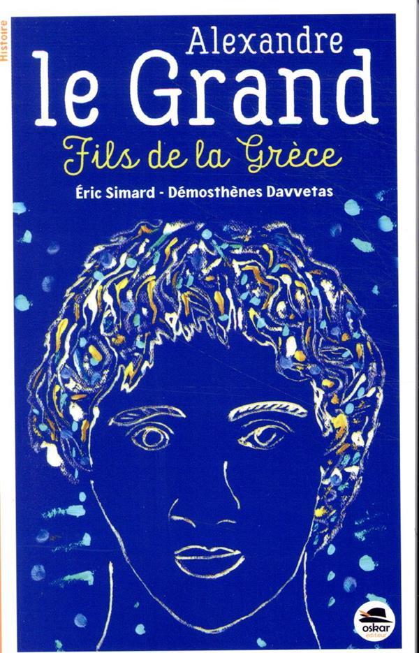 ALEXANDRE LE GRAND  -  FILS DE LA GRECE SIMARD, ERIC  OSKAR