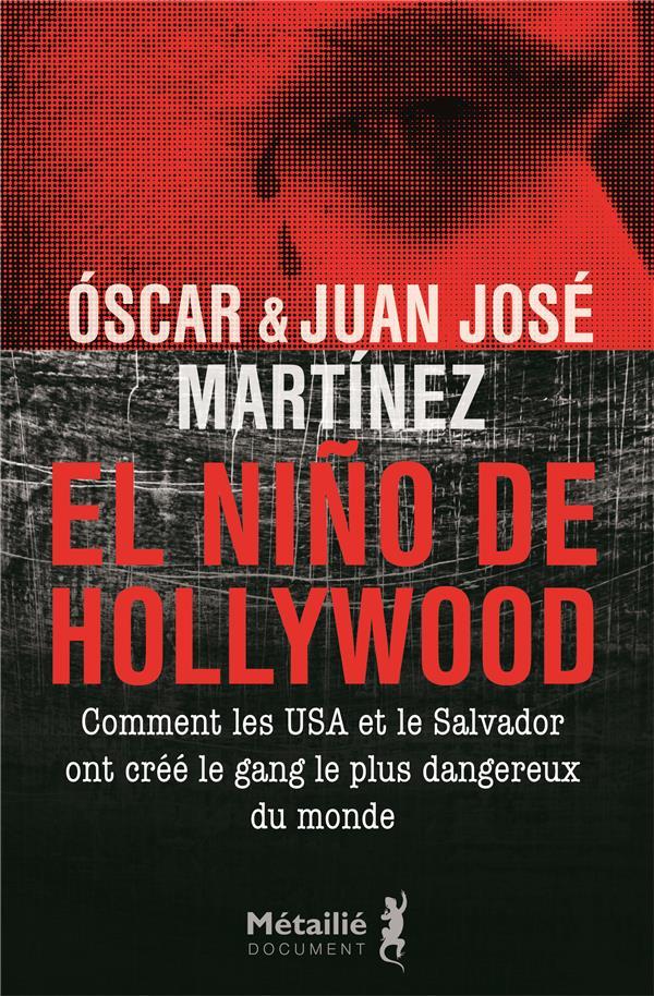 EL NINO DE HOLLYWOOD  -  COMMENT LES ETATS-UNIS ET LE SALVADOR ONT CREE LE GANG LE PLUS DANGEREUX DU MONDE