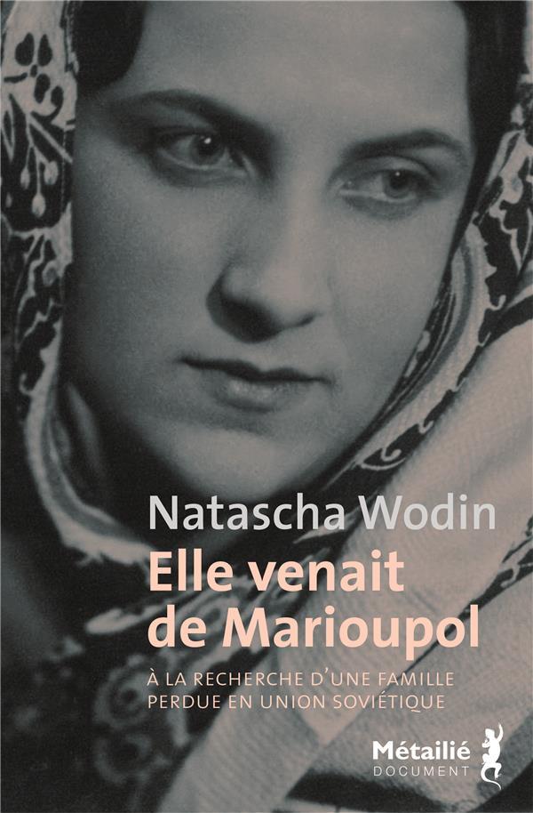 ELLE VENAIT DE MARIOUPOL  -  A LA RECHERCHE D'UNE FAMILLE PERDUE EN UNION SOVIETIQUE WODIN, NATASCHA METAILIE
