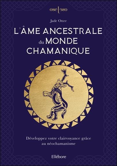 L'AME ANCESTRALE DU MONDE CHAMANIQUE : DEVELOPPEZ VOTRE CLAIRVOYANCE GRACE AU NEOCHAMANISME OTTER JADE ELLEBORE