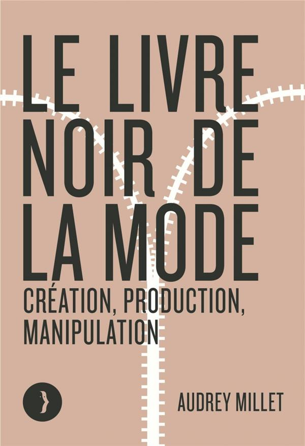LE LIVRE NOIR DE LA MODE  -  CREATION, PRODUCTION, MANIPULATION