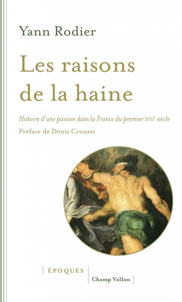LES RAISONS DE LA HAINE     HISTOIRE D'UNE PASSION DANS LA FRANCE DU PREMIER XVIIE SIECLE (1610 1659)