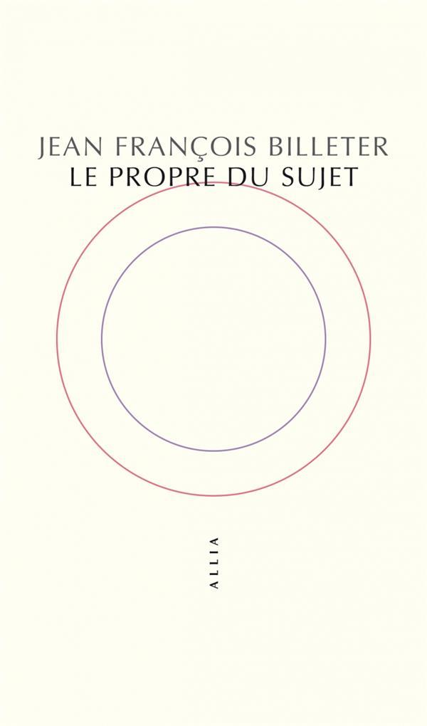 LE PROPRE DU SUJET BILLETER, JEAN-FRANCOIS ALLIA
