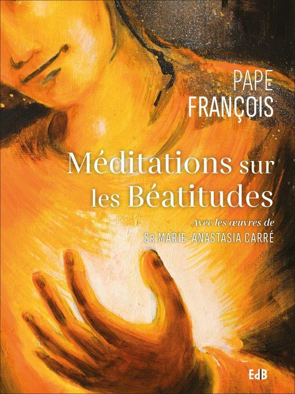 MEDITATIONS SUR LES BEATITUDES : AVEC LES OEUVRES DE SR MARIE-ANASTASIA CARRE