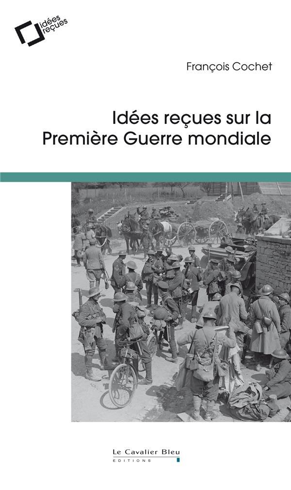 IDEES RECUES SUR LA PREMIERE GUERRE MONDIALE COCHET FRANCOIS CAVALIER BLEU