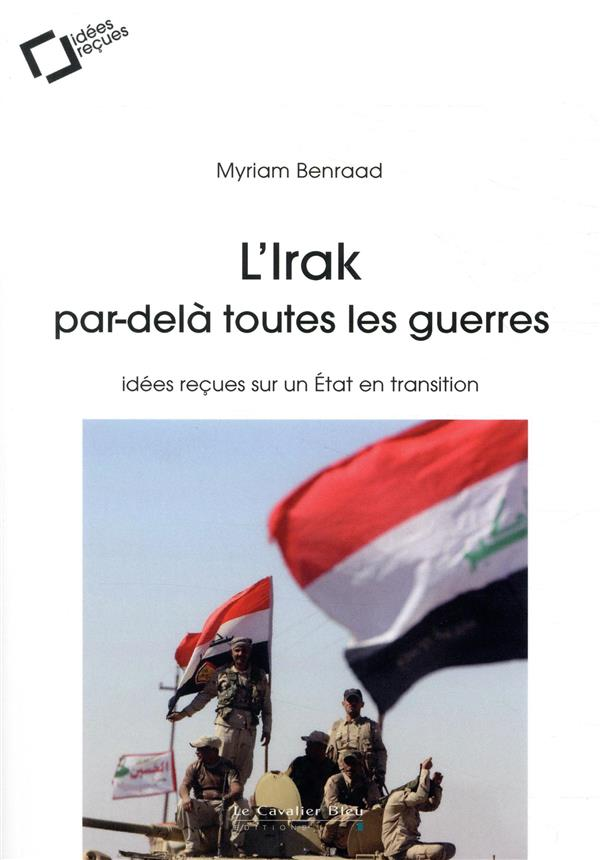 L'IRAK, PAR-DELA TOUTES LES GUERRES - IDEES RECUES SUR UN ETAT EN TRANSITION BENRAAD MYRIAM CAVALIER BLEU