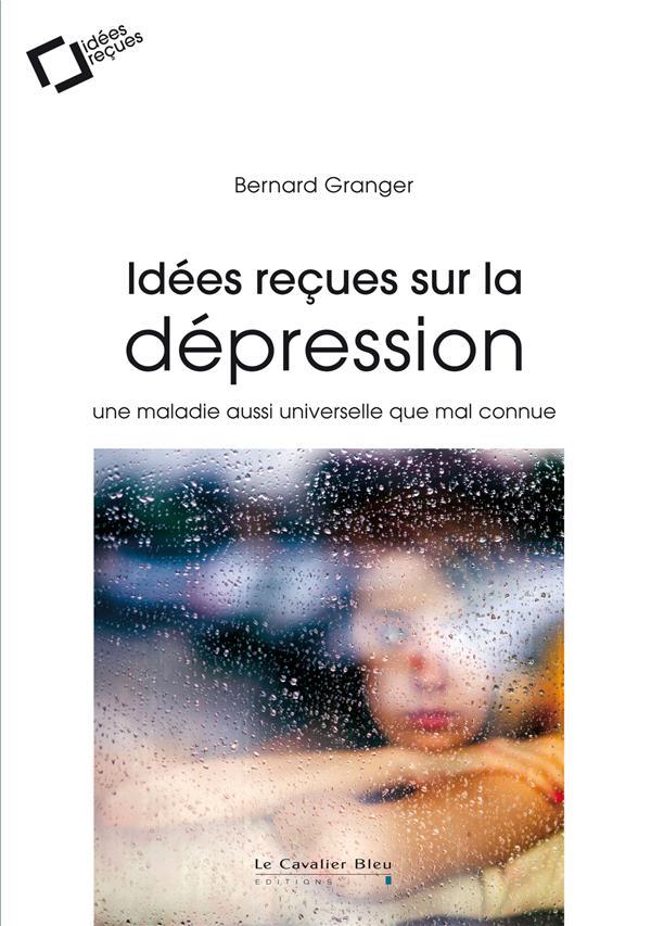 IDEES RECUES SUR LA DEPRESSION - UNE MALADIE AUSSI UNIVERSELLE QUE MAL CONNUE