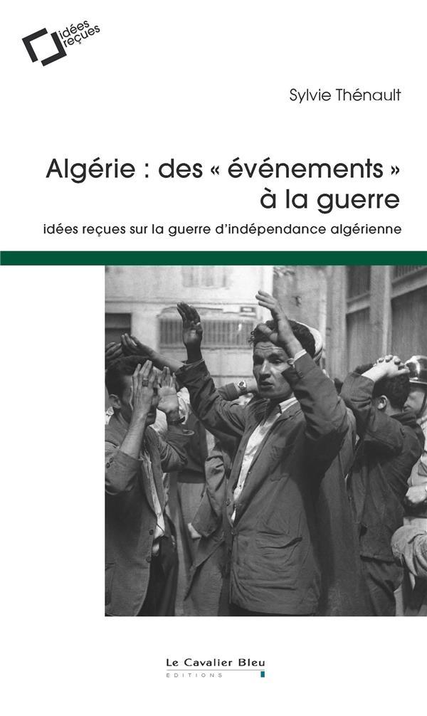 ALGERIE : DES EVENEMENTS A LA GUERRE - IDEES RECUES SUR LA GUERRE D-INDEPENDANCE
