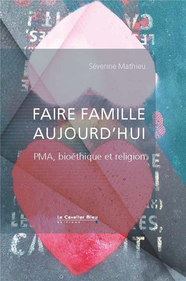 FAIRE FAMILLE AUJOURD'HUI  -  PMA, BIOETHIQUE ET RELIGION