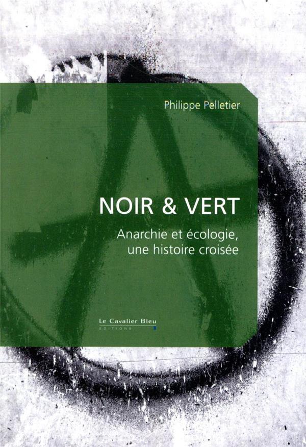 NOIR et VERT  -  ANARCHIE ET ECOLOGIE, UNE HISTOIRE CROISEE PELLETIER PHILIPPE CAVALIER BLEU
