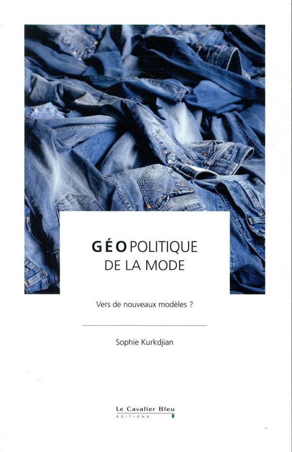 GEOPOLITIQUE DE LA MODE  -  VERS DE NOUVEAUX MODELES ? KURKDJIAN, SOPHIE CAVALIER BLEU