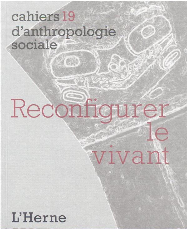 CAHIERS D'ANTHROPOLOGIE SOCIALE T.19  -  RECONFIGURER LE VIVANT