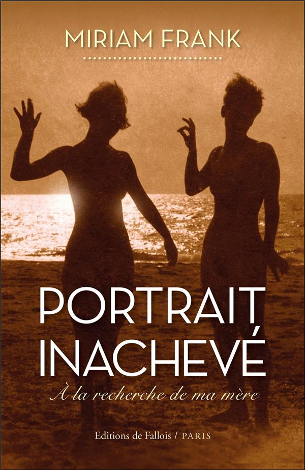 PORTRAIT INACHEVE  -  A LA RECHERCHE DE MA MERE FRANK, MIRIAM B.DE FALLOIS