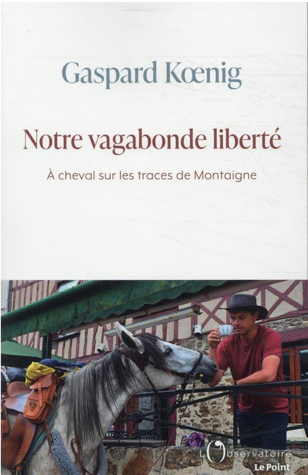 NOTRE VAGABONDE LIBERTE: A CHEVAL SUR LES TRACES DE MONTAIGNE KOENIG GASPARD L'OBSERVATOIRE