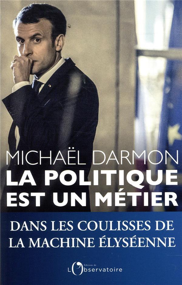 LA POLITIQUE EST UN METIER - DANS LES COULISSES DE LA MACHINE ELYSEENNE DARMON MICHAEL L'OBSERVATOIRE