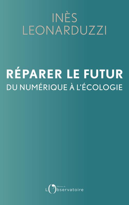 REPARER LE FUTUR  -  DU NUMERIQUE A L'ECOLOGIE