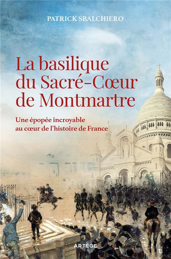 LA BASILIQUE DU SACRE-COEUR DE MONTMARTRE  -  UNE EPOPEE INCROYABLE AU COEUR DE L'HISTOIRE DE FRANCE