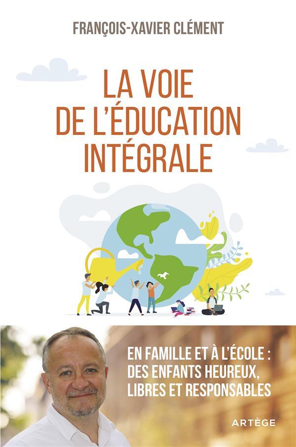 LA VOIE DE L'EDUCATION INTEGRALE  -  EN FAMILLE ET A L'ECOLE : DES ENFANTS HEUREUX, LIBRES ET RESPONSABLES