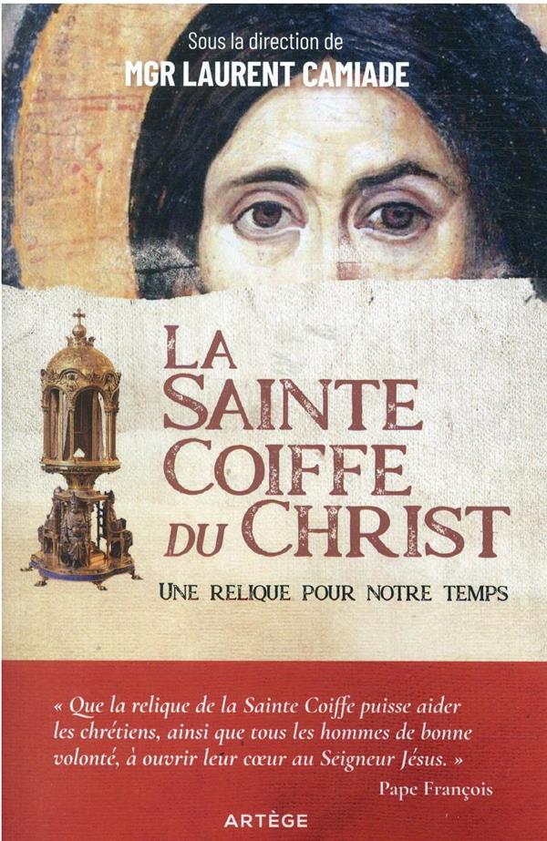 LA SAINTE COIFFE DU CHRIST : UNE RELIQUE POUR NOTRE TEMPS CAMIADE, LAURENT  ARTEGE