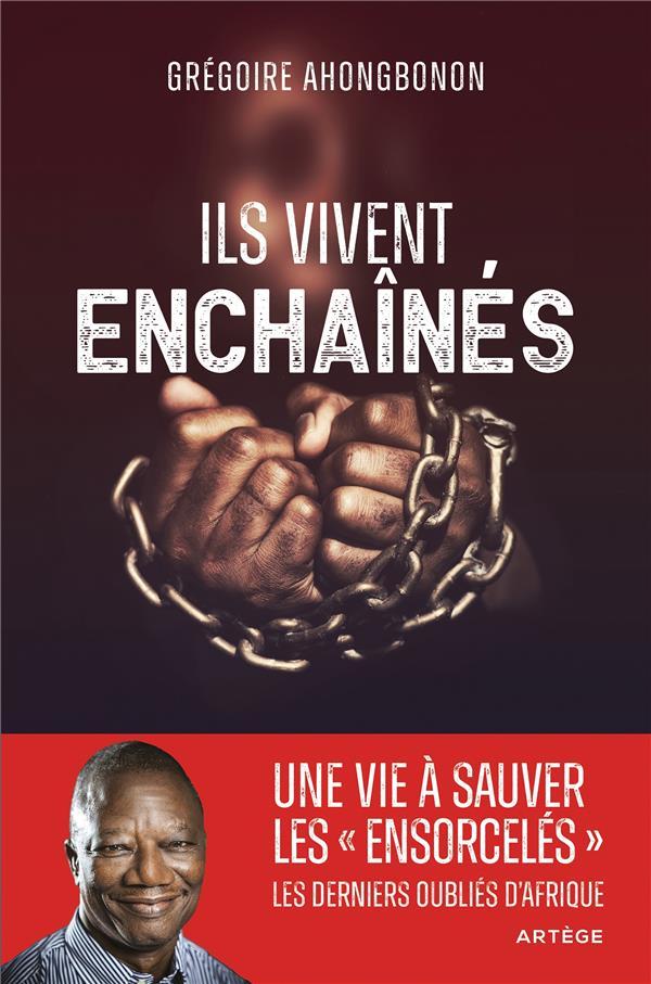 ILS VIVENT ENCHAINES : UNE VIE A LIBERER LES ENSORCELES, LES DERNIERS OUBLIES D'AFRIQUE