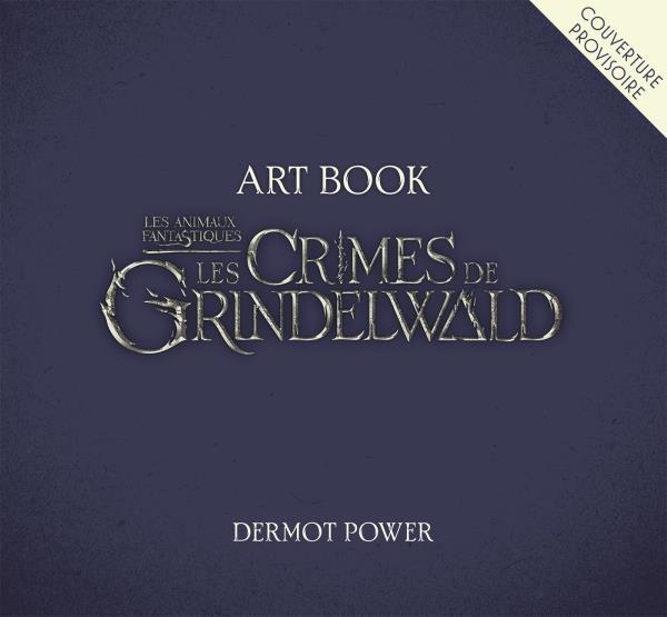 ART BOOK. LES ANIMAUX FANTASTIQUES: LES CRIMES DE GRINDELWALD POWER DERMOT HARPERCOLLINS