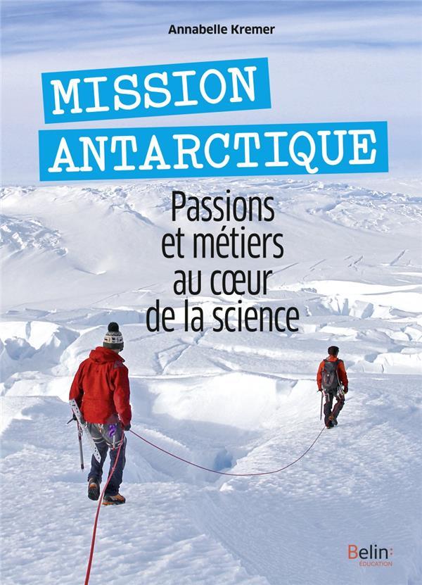 MISSION ANTARCTIQUE  -  PASSIONS ET METIERS AU COEUR DE LA SCIENCE