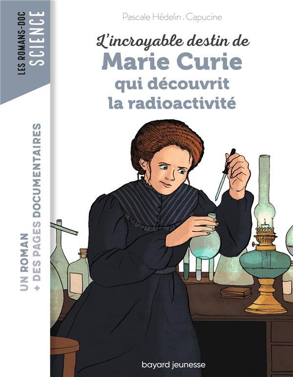 L'INCROYABLE DESTIN DE MARIE CURIE, QUI DECOUVRIT LA RADIOACTIVITE  BAYARD JEUNESSE