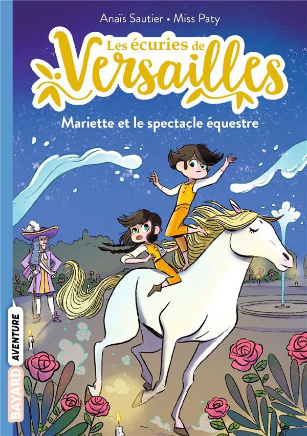 LES ECURIES DE VERSAILLES T.3  -  MARIETTE ET LE SPECTACLE EQUESTRE SAUTIER/MISS PATY BAYARD JEUNESSE