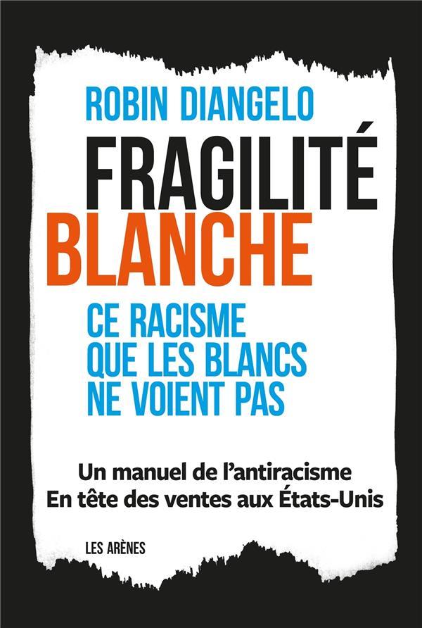 FRAGILITE BLANCHE  -  POURQUOI EST-IL SI DIFFICILE DE PARLER DE RACISME ? DIANGELO, ROBIN ARENES