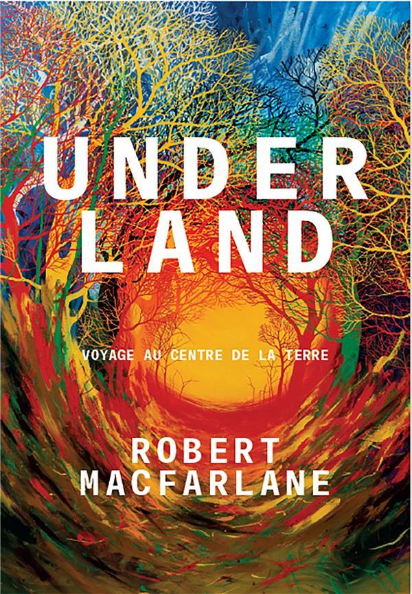 UNDERLAND  -  VOYAGE AU CENTRE DE LA TERRE MACFARLANE, ROBERT ARENES