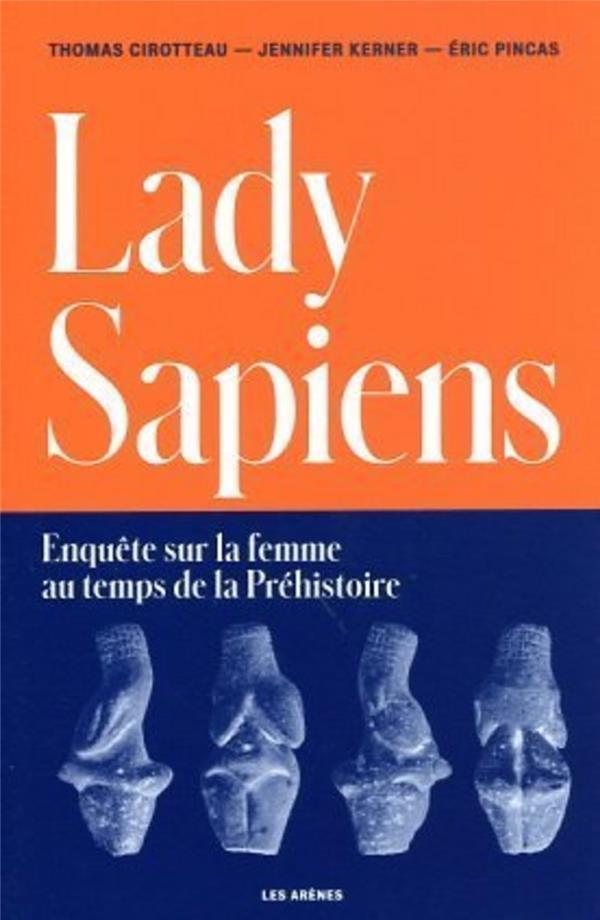 LADY SAPIENS : ENQUETE SUR LA FEMME AU TEMPS DE LA PREHISTOIRE CIROTTEAU, THOMAS  ARENES