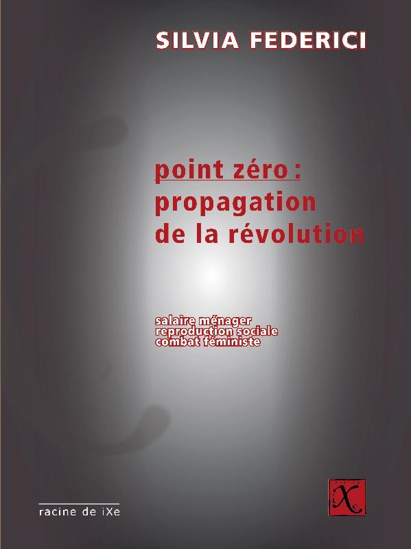 POINT ZERO : PROPAGATION DE LA REVOLUTION  -  SALAIRE MENAGER, REPRODUCTION SOCIALE, COMBAT FEMINISTE
