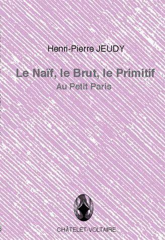 LE NAIF, LE BRUT, LE PRIMITIF JEUDY, HENRI-PIERRE CHATELET VOLTAI