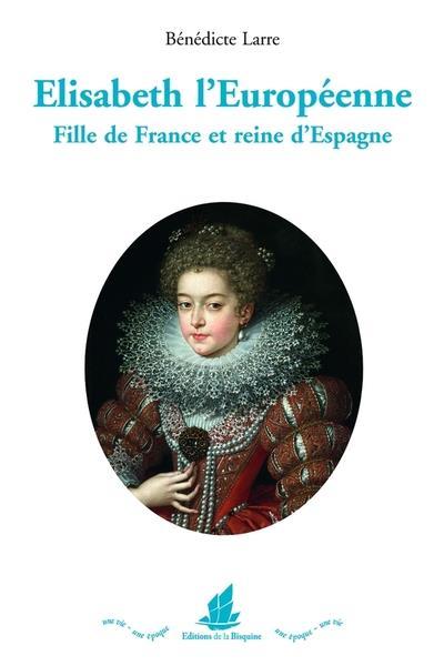 ELISABETH L'EUROPEENNE : FILLE DE FRANCE ET REINE D'ESPAGNE