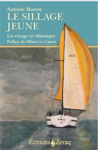 LE SILLAGE JEUNE  -  UN VOYAGE EN ATLANTIQUE MASURE, ANTOINE ZERAQ