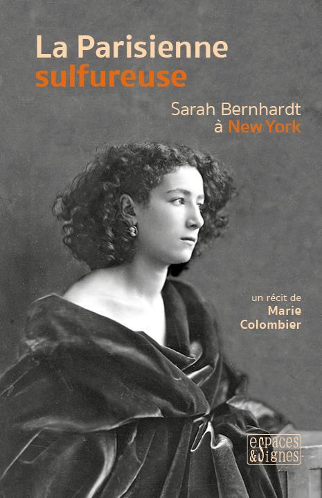 LA PARISIENNE SULFUREUSE  -  SARAH BERNHARDT A NEW YORK COLOMBIER, MARIE ESPACES SIGNES