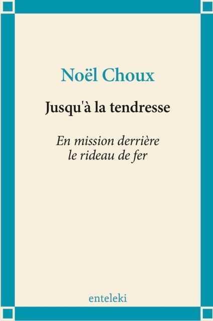 JUSQU'A LA TENDRESSE  -  EN MISSION DERRIERE LE RIDEAU DE FER