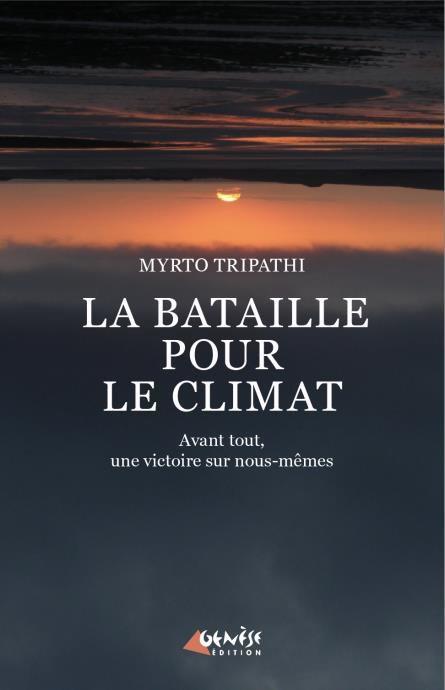 LA BATAILLE POUR LE CLIMAT  -  AVANT TOUT, UNE VICTOIRE SUR NOUS-MEMES TRIPATHI MYRTO GENESE BE