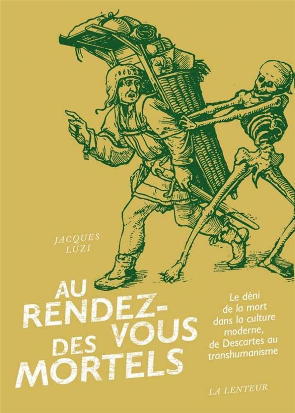 AU RENDEZ-VOUS DES MORTELS  -  LE DENI DE LA MORT DANS LA CULTURE MODERNE, DE DESCARTES AU TRANSHUMANISME
