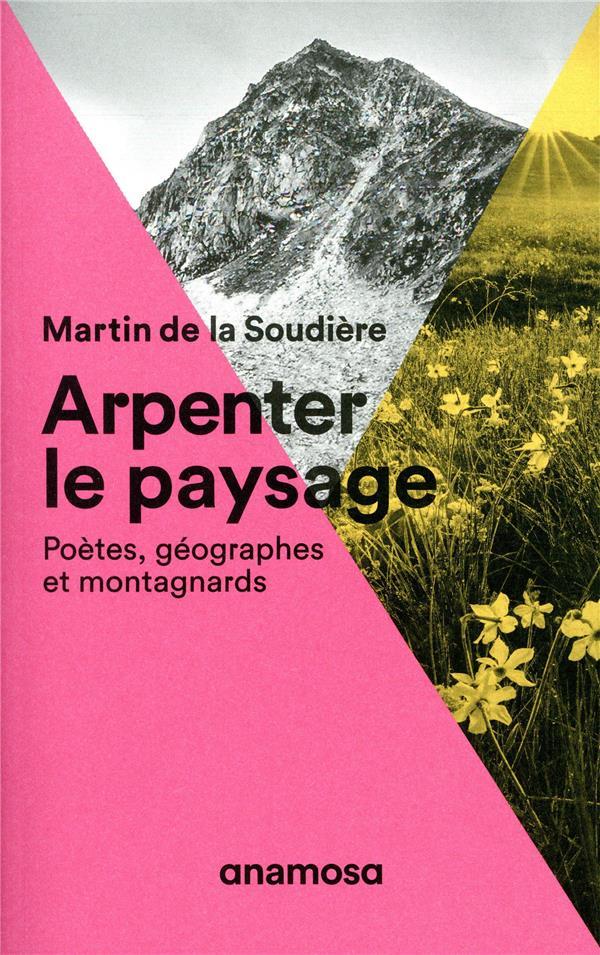 ARPENTER LE PAYSAGE  -  POETES, GEOGRAPHES ET MONTAGNARDS LA SOUDIERE MARTIN D ANAMOSA