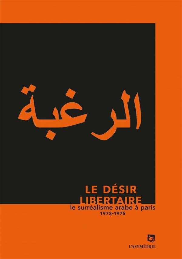 LE DESIR LIBERTAIRE  -  LE SURREALISME ARABE A PARIS 1973-1975