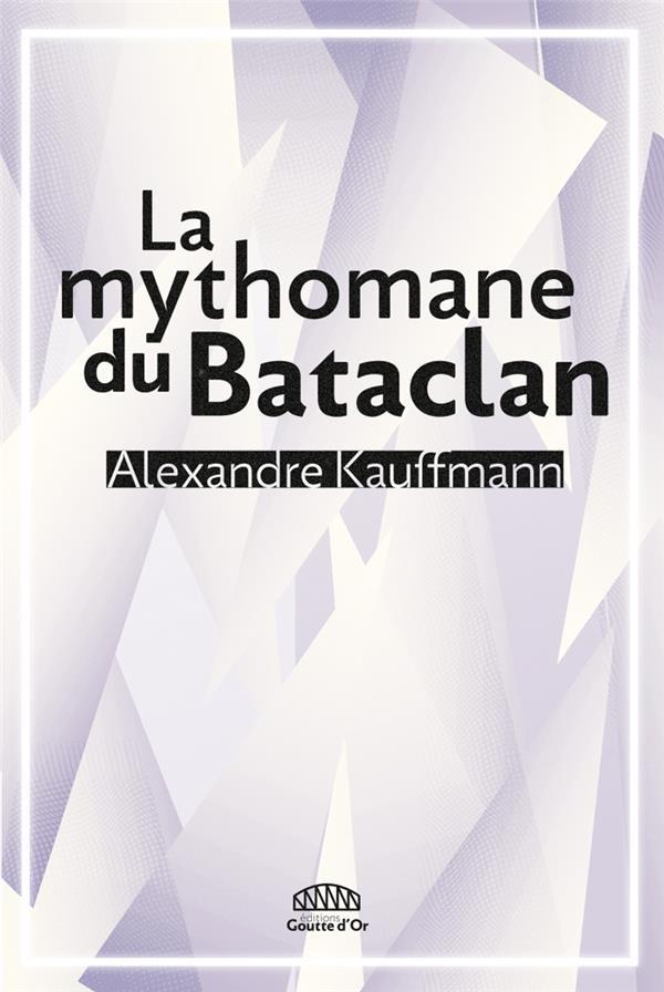 LA MYTHOMANE DU BATACLAN KAUFFMANN ALEXANDRE GOUTTE DOR