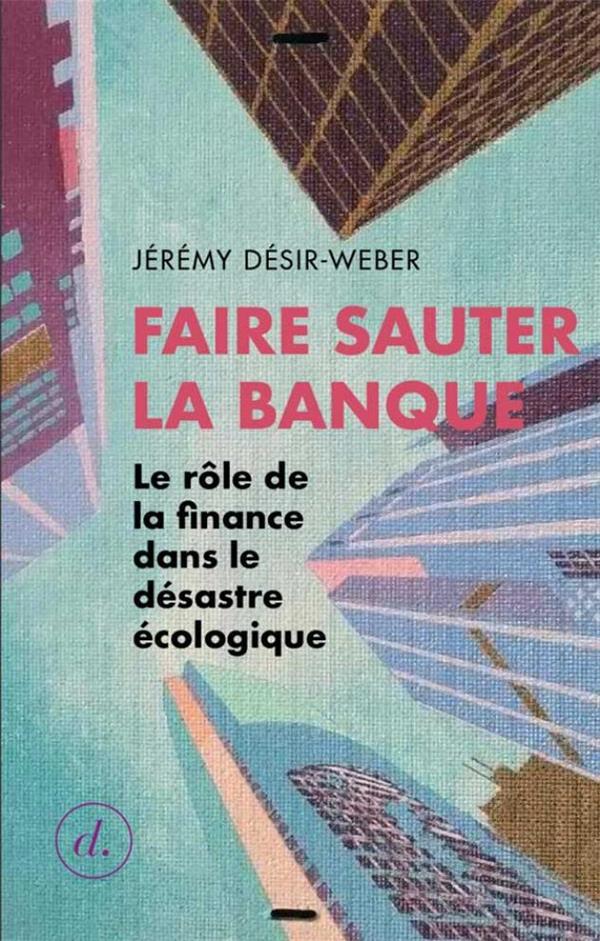 FAIRE SAUTER LA BANQUE  -  LE ROLE DE LA FINANCE DANS LE DESASTRE ECOLOGIQUE XXX DIVERGENCES