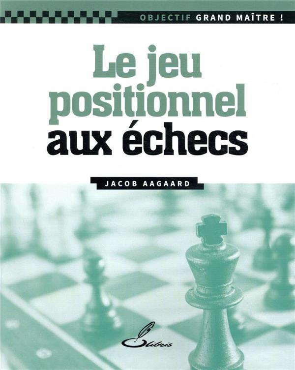 LE JEU POSITIONNEL AUX ECHECS AAGAARD, JACOB OLIBRIS