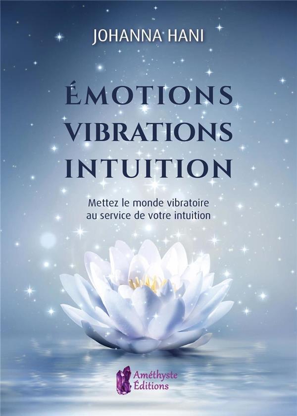 EMOTIONS, VIBRATIONS, INTUITIONS - METTEZ LE MONDE VIBRATOIRE AU SERVICE DE VOTRE INTUITION HANI JOHANNA JATB