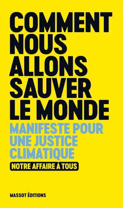 COMMENT NOUS ALLONS SAUVER LE MONDE : MANIFESTE POUR UNE JUSTICE CLIMATIQUE  -  NOTRE AFFAIRE A TOUS COLLECTIF MASSOT EDITIONS