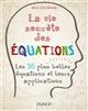 LA VIE SECRETE DES EQUATIONS - LES 50 PLUS BELLES EQUATIONS ET LEURS APPLICATIONS