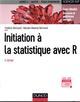 INITIATION A LA STATISTIQUE AVEC R - 3E ED. - COURS, EXEMPLES, EXERCICES ET PROBLEMES CORRIGES